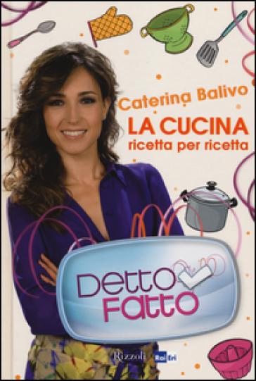 Detto Fatto. La cucina ricetta per ricetta - Caterina Balivo | Thecosgala.com