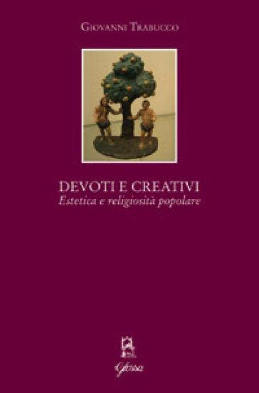 Devoti e creativi. Estetica e religiosità popolare - Giovanni Trabucco  