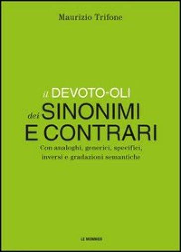 Il Devoto-Oli dei sinonimi e contrari. Con analoghi, generici, inversi e gradazioni semantiche - Maurizio Trifone |