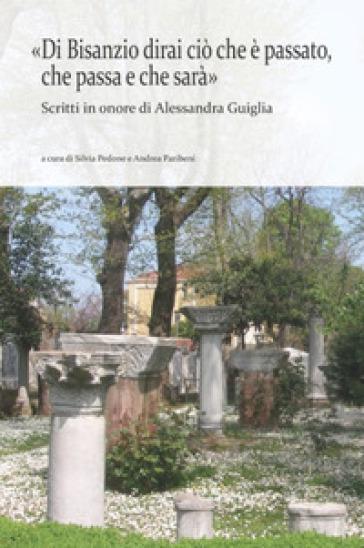 «Di Bisanzio dirai ciò che è passato, che passa e che sarà». Scritti in onore di Alessandra Guiglia - S. Pedone  