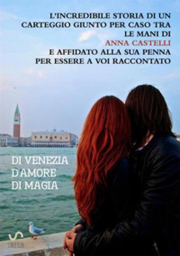 Di Venezia. D'amore. Di magia - Anna Castelli |