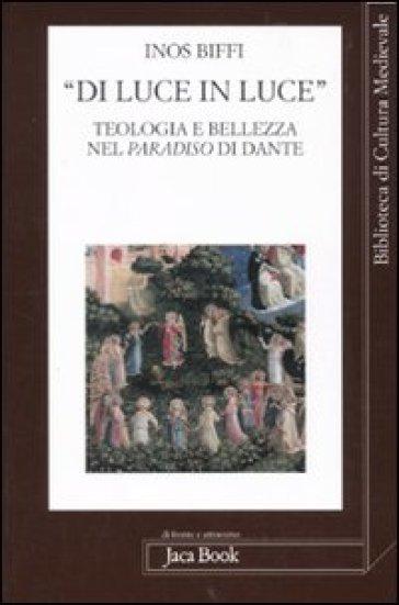 «Di luce in luce». Teologia e bellezza nel Paradiso di Dante - Inos Biffi |