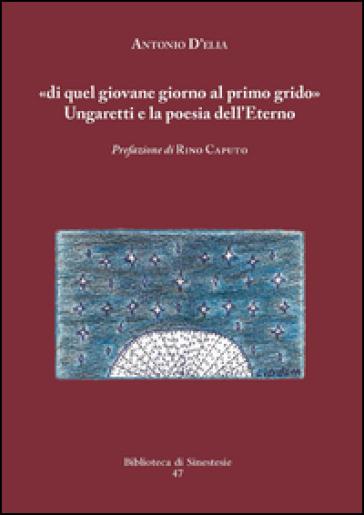 «Di quel giovane giorno al primo grido». Ungaretti e la poesia dell'Eterno - Antonio D'Elia |
