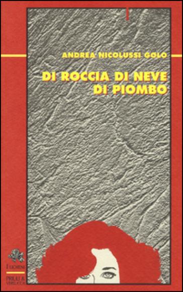 Di roccia di neve di piombo - Andrea Nicolussi Golo |