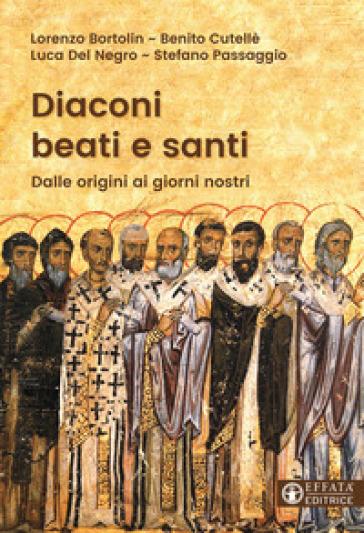 Diaconi beati e santi. Dalle origini ai giorni nostri - Lorenzo Bortolin  