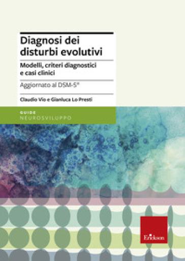 Diagnosi dei disturbi evolutivi. Modelli, criteri diagnostici e casi clinici - Claudio Vio |