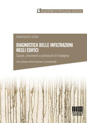 Diagnostica delle infiltrazioni negli edifici. Cause, strumenti e protocolli di indagine - Francesco Ucini |