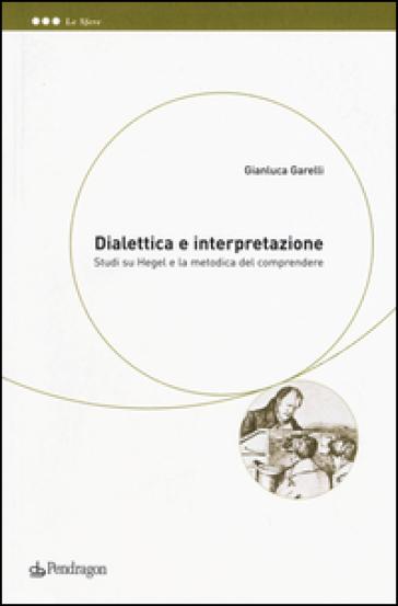 Dialettica e interpretazione. Studi su Hegel e la metodica del comprendere - Gianluca Garelli |