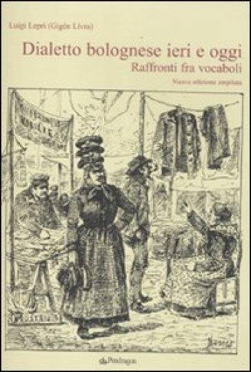Dialetto bolognese ieri e oggi. Raffronti tra vocaboli - Luigi Lepri |
