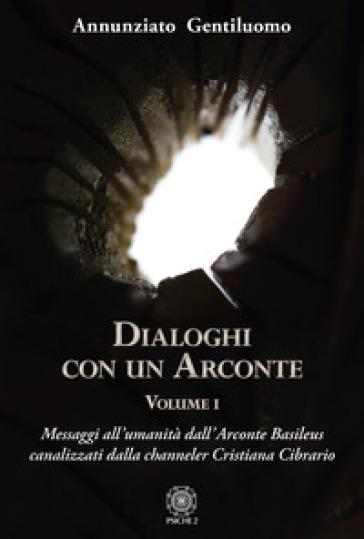 Dialoghi con un arconte. 1: Messaggi all'umanità dall'arconte basileus canalizzati dalla channeler Cristiana Cibrario - Annunziato Gentiluomo |