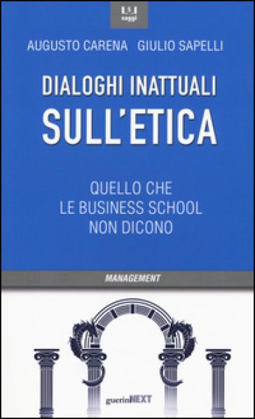 Dialoghi inattuali sull'etica. Quello che le business school non dicono - Augusto Carena | Rochesterscifianimecon.com