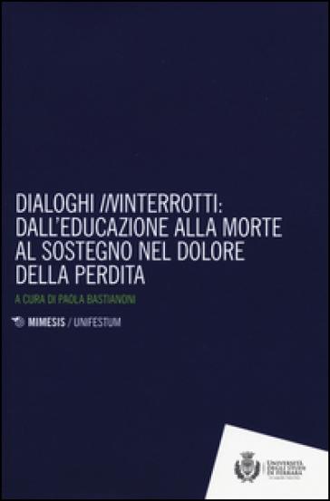 Dialoghi «in»interrotti. Dall'educazione alla moorte al sostegno nel dolore della perdita - P. Bastianoni | Thecosgala.com