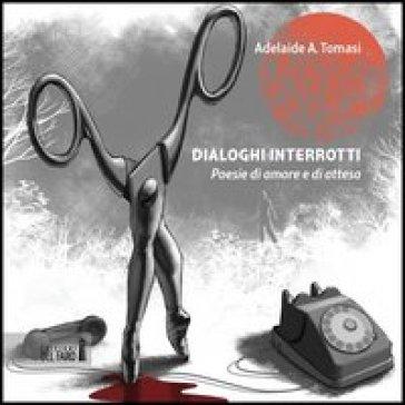 Dialoghi interrotti. Poesie di amore e di attesa - Adelaide Tomasi | Jonathanterrington.com
