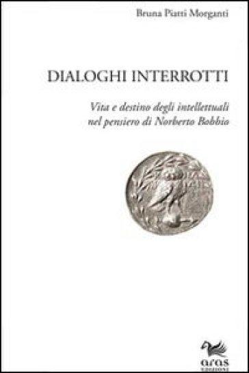 Dialoghi interrotti. Vita e destino degli intelletuali nel pensiero di Norberto Bobbio - Bruna Piatti Morganti  