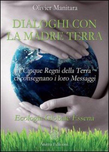 Dialoghi con la madre terra. I cinque regni della terra ci consegnano i loro messaggi. Ecologia globale essena - Olivier Manitara | Thecosgala.com