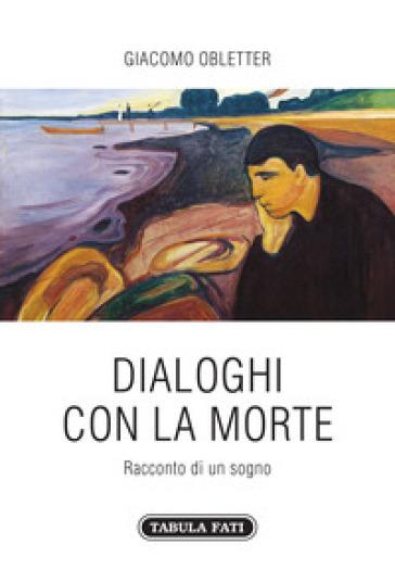Dialoghi con la morte. Racconto di un sogno - Giacomo Obletter |