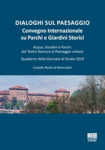 Dialoghi sul paesaggio. Convegno Internazionale su parchi e giardini storici. Acqua, giardini e parchi: dal teatro barocco al paesaggio urbano