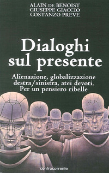 Dialoghi sul presente. Alienazione, globalizzazione, Destra/Sinistra, atei devoti. Per un pensiero ribelle - Alain De Benoist |