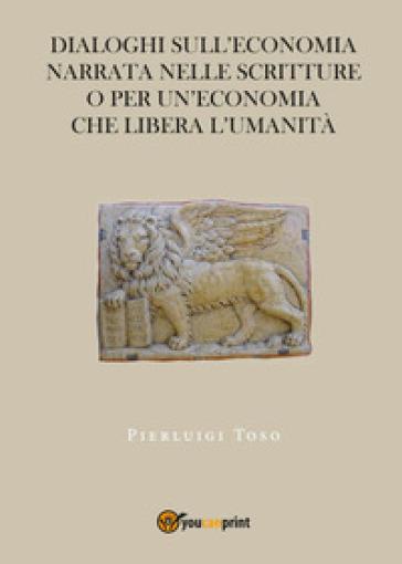 Dialoghi sull'economia narrata nelle Scritture o per un'economia che libera l'umanità - Pierluigi Toso | Kritjur.org