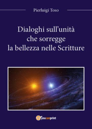 Dialoghi sull'unità che sorregge la bellezza nelle Scritture - Pierluigi Toso |