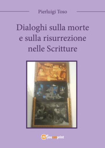 Dialoghi sulla morte e sulla risurrezione nelle Scritture - Pierluigi Toso | Kritjur.org
