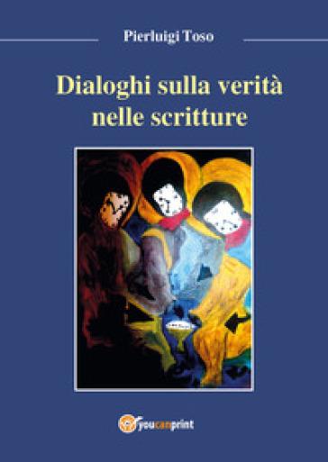 Dialoghi sulla verità nelle Scritture - Pierluigi Toso |