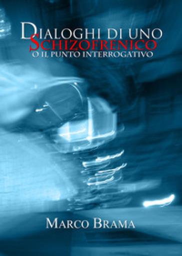 Dialoghi di uno schizofrenico (o il punto interrogativo) - Marco Brama |
