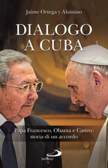 Dialogo a Cuba. Papa Francesco, Obama e Castro: storia di un accordo - Jaime Ortega Alamino |