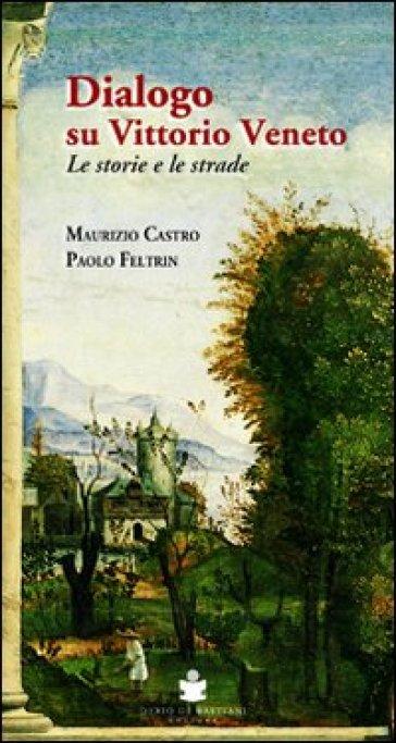 Dialogo su Vittorio Veneto. Le storie e le strade - Maurizio Castro | Kritjur.org