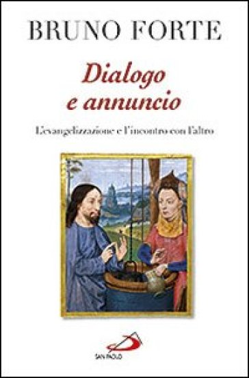 Dialogo e annuncio. L'evangelizzazione e l'incontro con l'altro. Scritti e discorsi 2010-2011 - Bruno Forte |