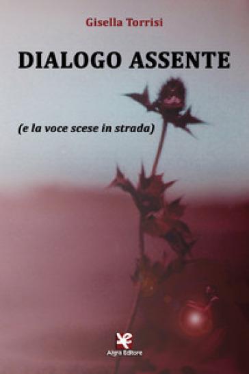 Dialogo assente (e la voce scese in strada) - Gisella Torrisi |
