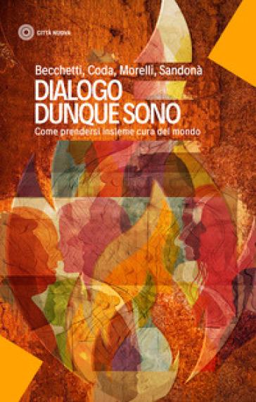 Dialogo dunque sono. Come prendersi insieme cura del mondo - Leonardo Becchetti pdf epub