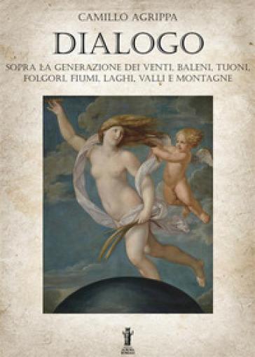 Dialogo sopra la generazione dei venti, baleni, tuoni, folgori, fiumi, valli e montagne - Camillo Agrippa |