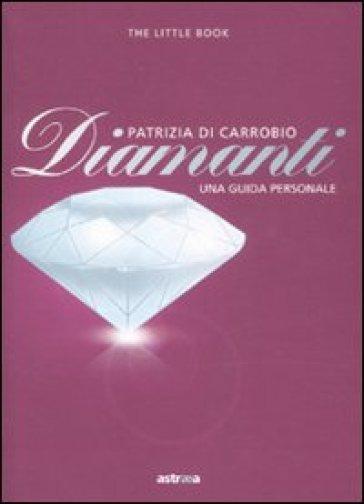 Diamanti. Piccola guida a pietre, montature e gioielli - Patrizia Di Carrobio |