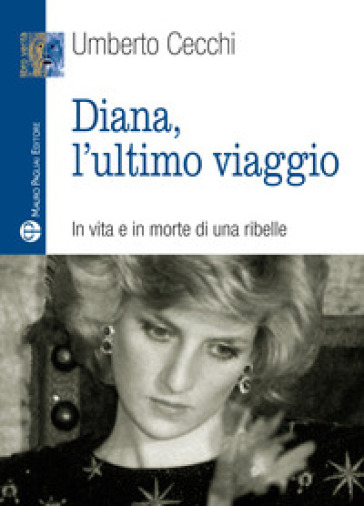 Diana, l'ultimo viaggio. In vita e in morte di una ribelle - Umberto Cecchi  