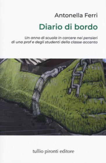 Diario di bordo. Un anno di scuola in carcere nei pensieri di una prof e degli studenti della classe accanto - Antonella Ferri  
