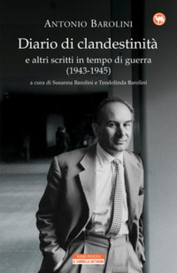 Diario di clandestinità e altri scritti in tempo di guerra (1943-1945) - Antonio Barolini |