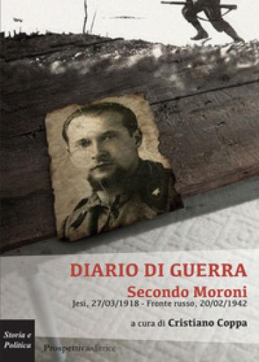 Diario di guerra. Secondo Moroni. Jesi, 27/03/1918-fronte russo, 20/02/1942 - C. Coppa |