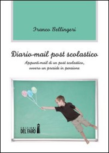 Diario-mail post scolastico. Appunti-mail di un post scolastico, ovvero un preside in pensione - Franco Bellingeri |