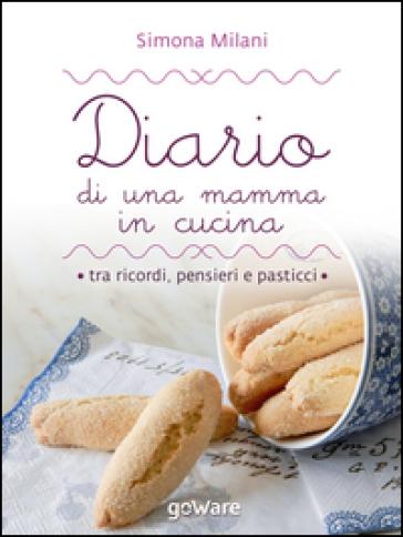 Diario di una mamma in cucina tra ricordi, pensieri e pasticci. Semplici ricette di casa mia - Simona Milani  
