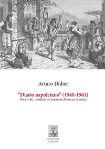 «Diario napoletano» (1940-1961). Voci, volti, musiche ed ambienti di una città antica - Arturo Didier |