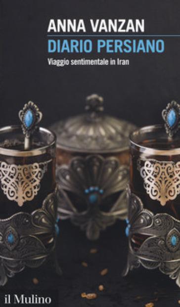 Diario persiano. Viaggio sentimentale in Iran - Anna Vanzan |