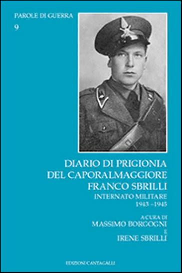 Diario di prigionia del caporalmaggiore Franco Sbrilli. Internato militare 1943-1945 - M. Borgogni |
