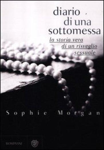 Diario di una sottomessa. La storia vera di un risveglio sessuale - Sophie Morgan |