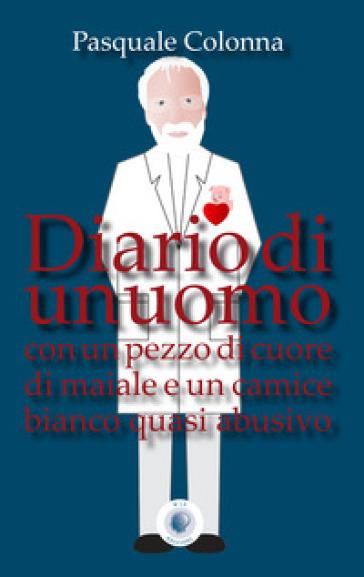 Diario di un uomo con un pezzo di cuore di maiale e un camice bianco quasi abusivo - Pasquale Colonna | Kritjur.org