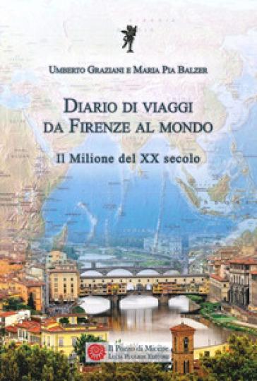 Diario di viaggi. Da Firenze al mondo. Il milione del Ventesimo secolo - Umberto Graziani  