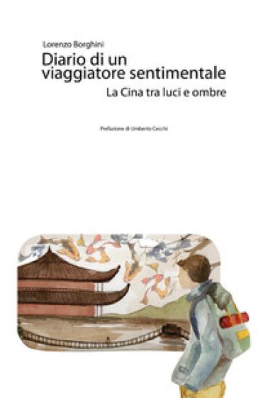 Diario di un viaggiatore sentimentale. La Cina tra luci e ombre - Lorenzo Borghini |