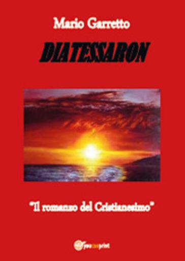 Diatessaron. Il romanzo del cristianesimo - Mario Garretto |