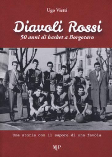 Diavoli Rossi. 50 anni di basket a Borgotaro. Una storia con il sapore di una favola - Ugo Vietti | Rochesterscifianimecon.com