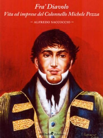 Fra' Diavolo. Vita ed imprese del colonnello Michele Pezza - Alfredo Saccoccio |